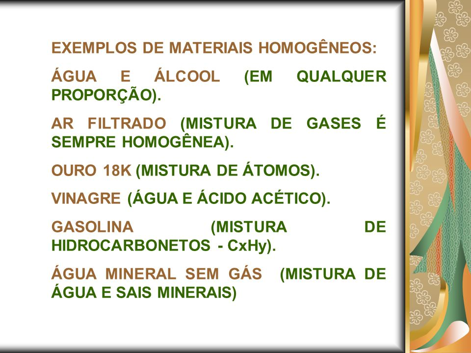 EXEMPLOS DE MATERIAIS HOMOGÊNEOS: ÁGUA E ÁLCOOL (EM QUALQUER PROPORÇÃO). AR FILTRADO (MISTURA DE GASES É SEMPRE HOMOGÊNEA). OURO 18K (MISTURA DE ÁTOMO