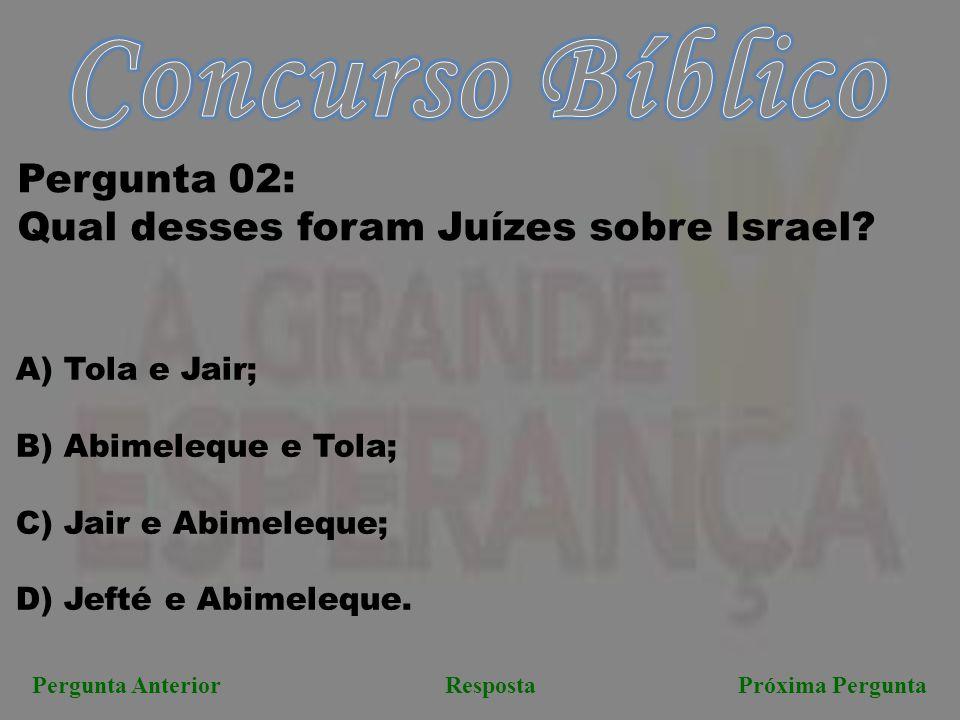 Pergunta AnteriorRespostaPróxima Pergunta Pergunta 02: Qual desses foram Juízes sobre Israel? A) Tola e Jair; B) Abimeleque e Tola; C) Jair e Abimeleq
