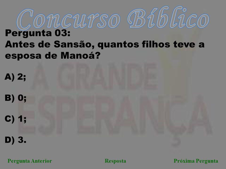 Próxima PerguntaPergunta AnteriorResposta Pergunta 03: Antes de Sansão, quantos filhos teve a esposa de Manoá? A)2; B) 0; C) 1; D) 3.