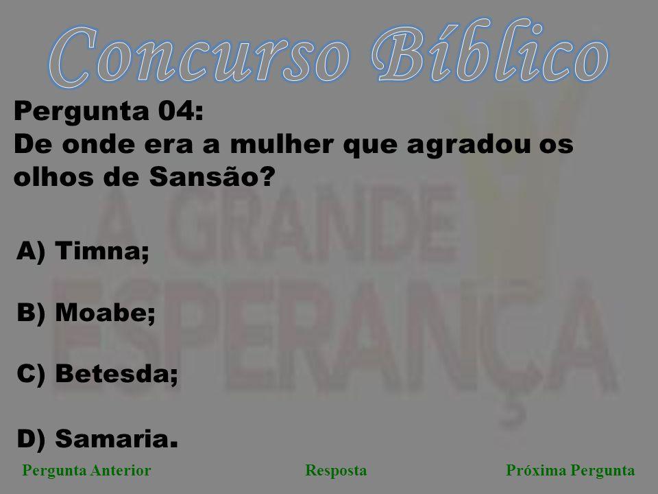 Próxima PerguntaPergunta AnteriorResposta Pergunta 04: De onde era a mulher que agradou os olhos de Sansão? A) Timna; B) Moabe; C) Betesda; D) Samaria