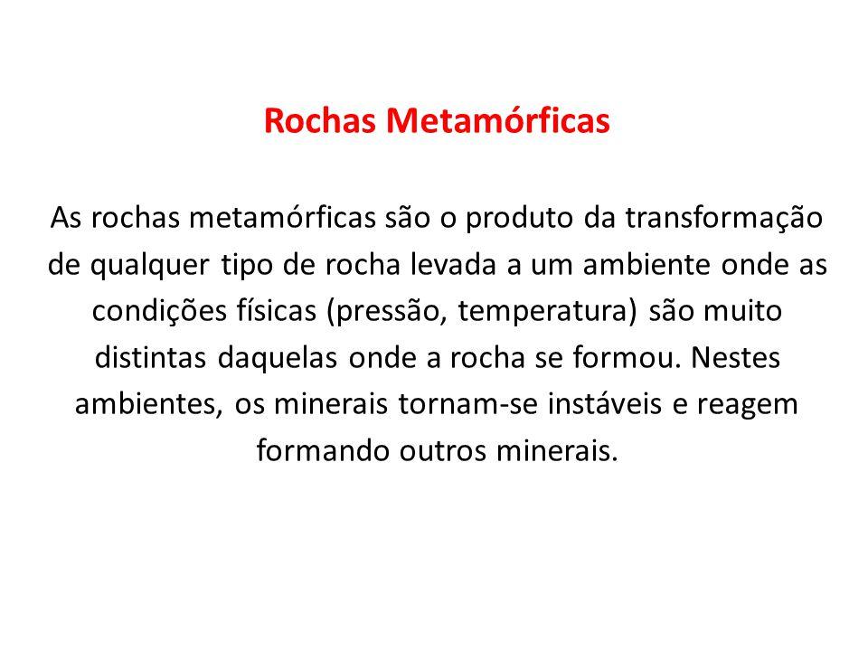 Rochas Metamórficas As rochas metamórficas são o produto da transformação de qualquer tipo de rocha levada a um ambiente onde as condições físicas (pr
