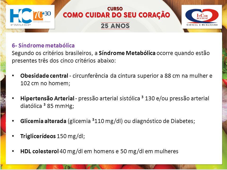 6- Síndrome metabólica Segundo os critérios brasileiros, a Síndrome Metabólica ocorre quando estão presentes três dos cinco critérios abaixo: Obesidade central - circunferência da cintura superior a 88 cm na mulher e 102 cm no homem; Hipertensão Arterial - pressão arterial sistólica ³ 130 e/ou pressão arterial diatólica ³ 85 mmHg; Glicemia alterada (glicemia ³110 mg/dl) ou diagnóstico de Diabetes; Triglicerídeos 150 mg/dl; HDL colesterol 40 mg/dl em homens e 50 mg/dl em mulheres