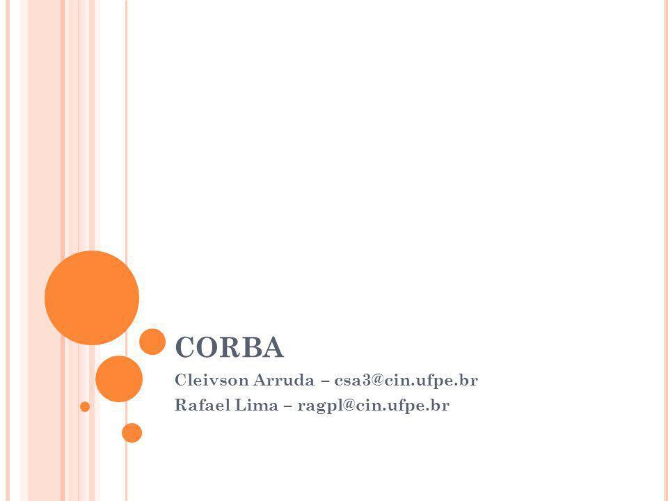 CORBA Cleivson Arruda – csa3@cin.ufpe.br Rafael Lima – ragpl@cin.ufpe.br