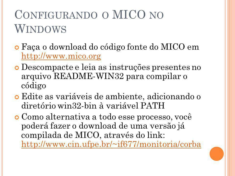 C ONFIGURANDO O MICO NO W INDOWS Faça o download do código fonte do MICO em http://www.mico.org http://www.mico.org Descompacte e leia as instruções presentes no arquivo README-WIN32 para compilar o código Edite as variáveis de ambiente, adicionando o diretório win32-bin à variável PATH Como alternativa a todo esse processo, você poderá fazer o download de uma versão já compilada de MICO, através do link: http://www.cin.ufpe.br/~if677/monitoria/corba http://www.cin.ufpe.br/~if677/monitoria/corba