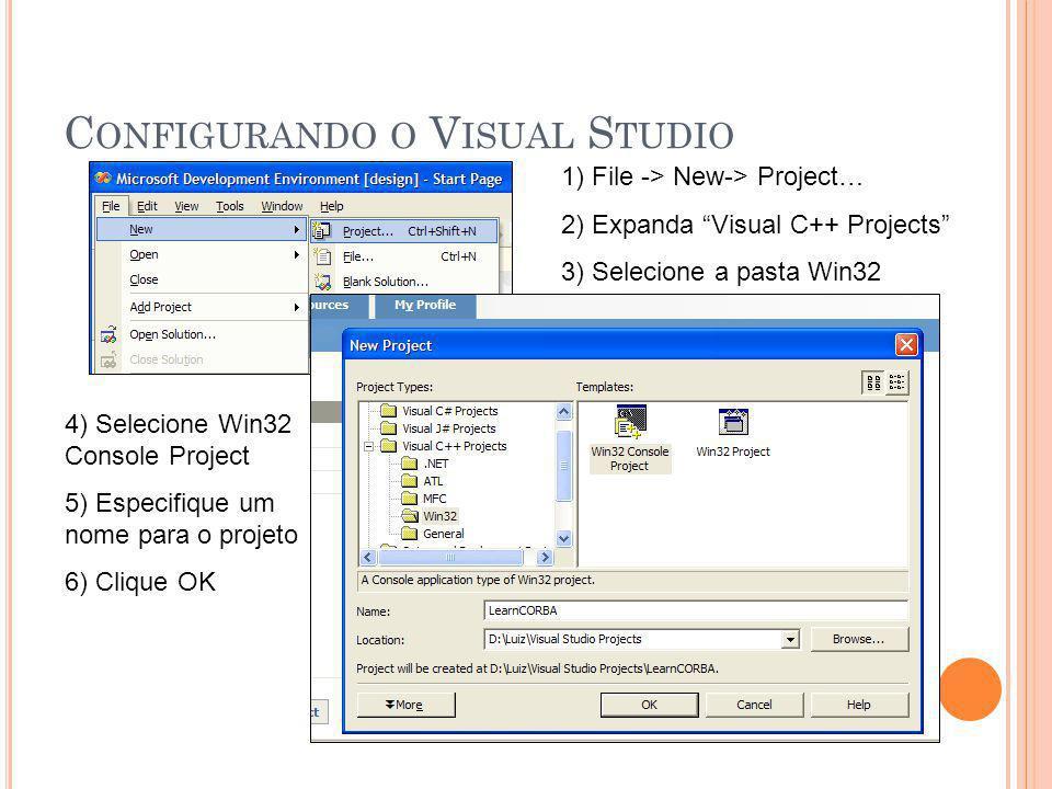 C ONFIGURANDO O V ISUAL S TUDIO 1) File -> New-> Project… 2) Expanda Visual C++ Projects 3) Selecione a pasta Win32 4) Selecione Win32 Console Project 5) Especifique um nome para o projeto 6) Clique OK