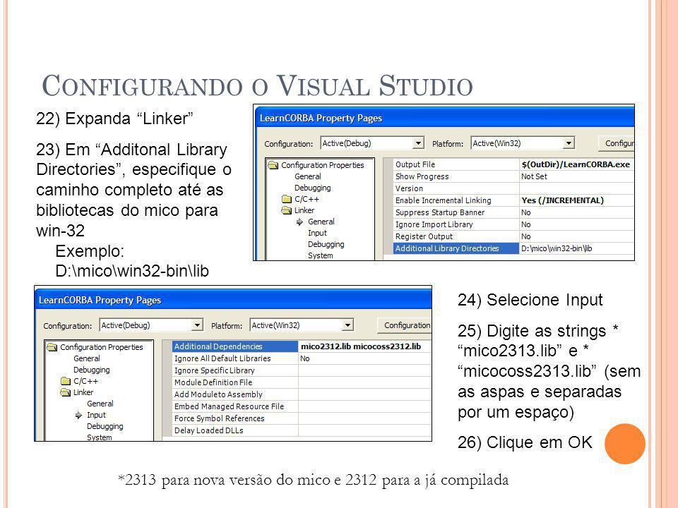 C ONFIGURANDO O V ISUAL S TUDIO 22) Expanda Linker 23) Em Additonal Library Directories , especifique o caminho completo até as bibliotecas do mico para win-32 Exemplo: D:\mico\win32-bin\lib 24) Selecione Input 25) Digite as strings * mico2313.lib e * micocoss2313.lib (sem as aspas e separadas por um espaço) 26) Clique em OK *2313 para nova versão do mico e 2312 para a já compilada