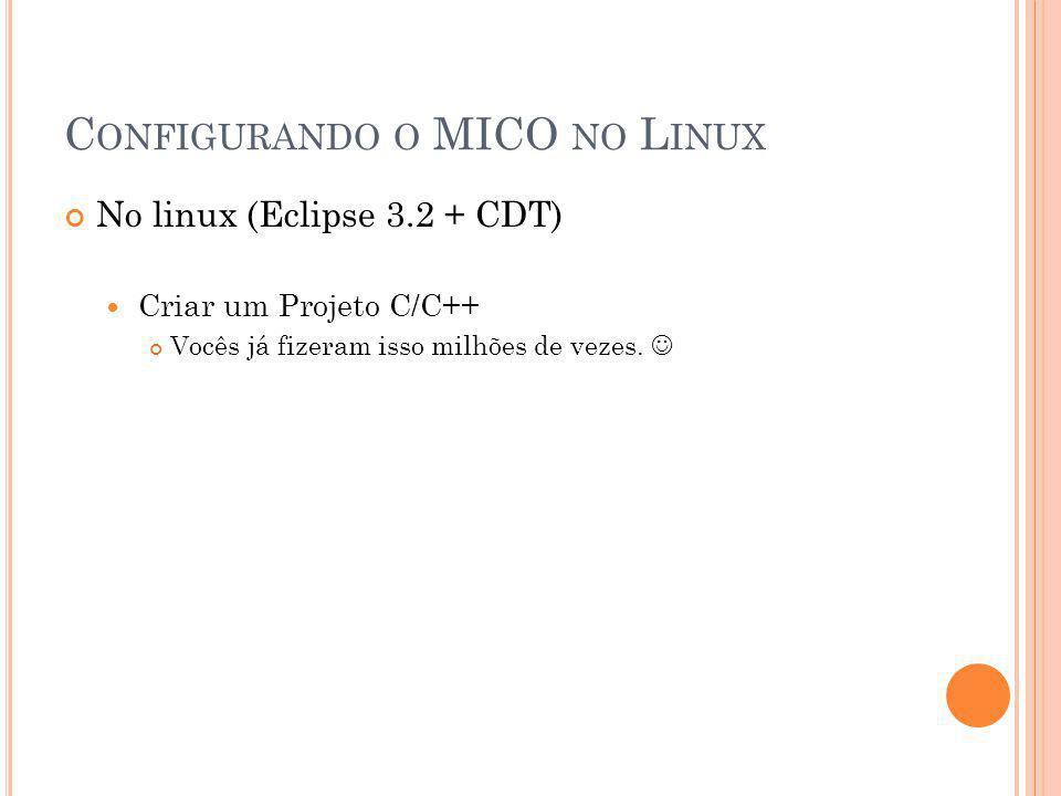 C ONFIGURANDO O MICO NO L INUX No linux (Eclipse 3.2 + CDT) Criar um Projeto C/C++ Vocês já fizeram isso milhões de vezes.