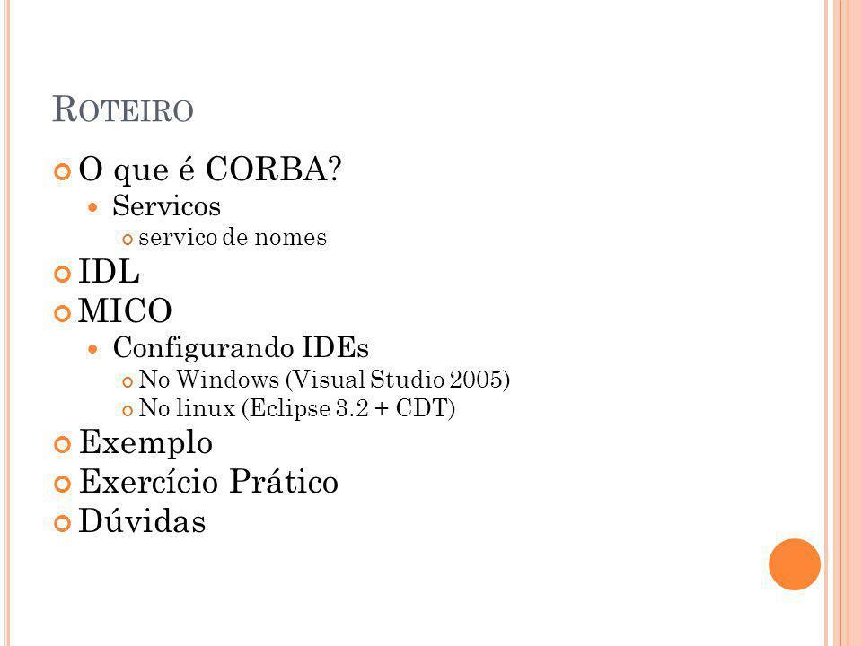 R OTEIRO O que é CORBA? Servicos servico de nomes IDL MICO Configurando IDEs No Windows (Visual Studio 2005) No linux (Eclipse 3.2 + CDT) Exemplo Exer
