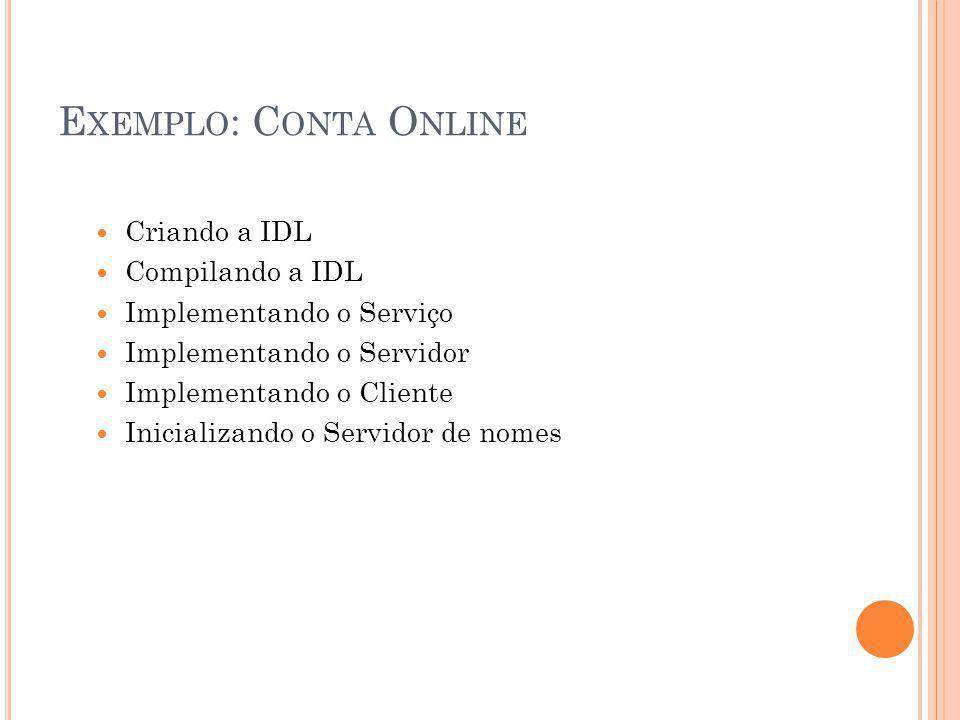 E XEMPLO : C ONTA O NLINE Criando a IDL Compilando a IDL Implementando o Serviço Implementando o Servidor Implementando o Cliente Inicializando o Servidor de nomes