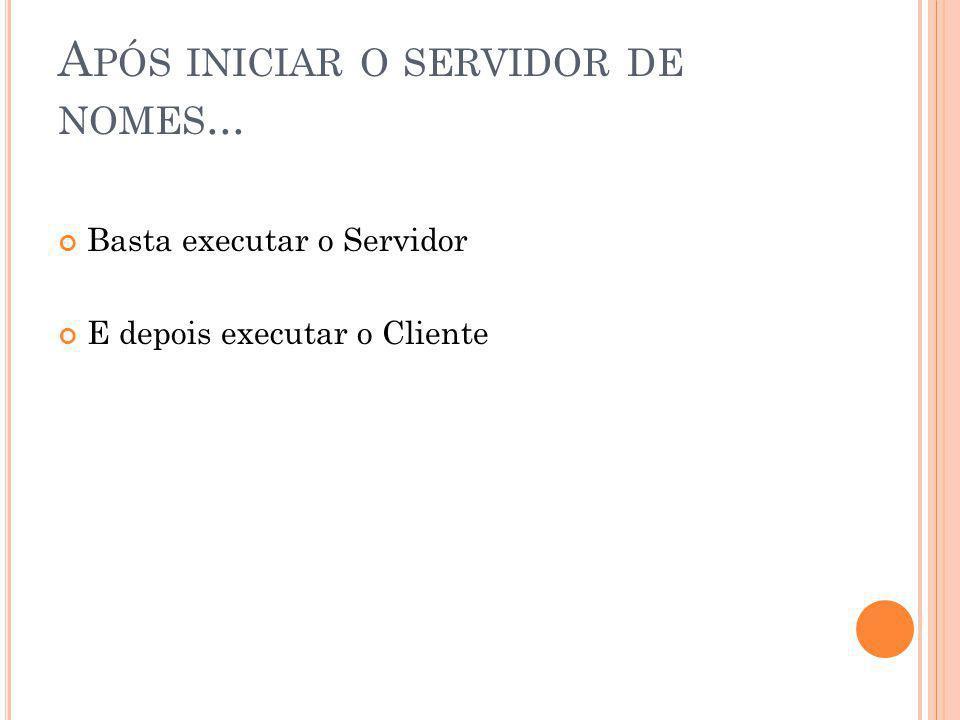 A PÓS INICIAR O SERVIDOR DE NOMES... Basta executar o Servidor E depois executar o Cliente