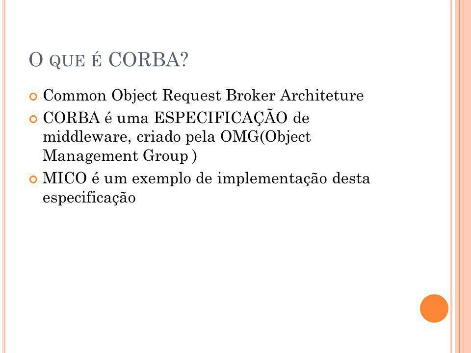O QUE É CORBA? Common Object Request Broker Architeture CORBA é uma ESPECIFICAÇÃO de middleware, criado pela OMG(Object Management Group ) MICO é um e