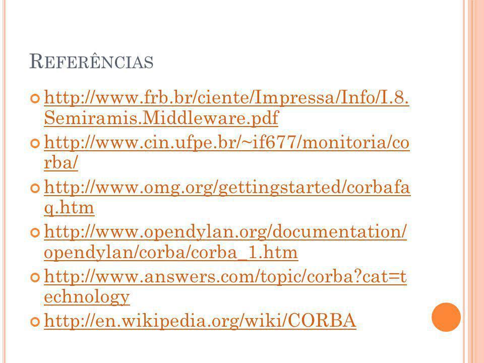 R EFERÊNCIAS http://www.frb.br/ciente/Impressa/Info/I.8. Semiramis.Middleware.pdf http://www.cin.ufpe.br/~if677/monitoria/co rba/ http://www.omg.org/g
