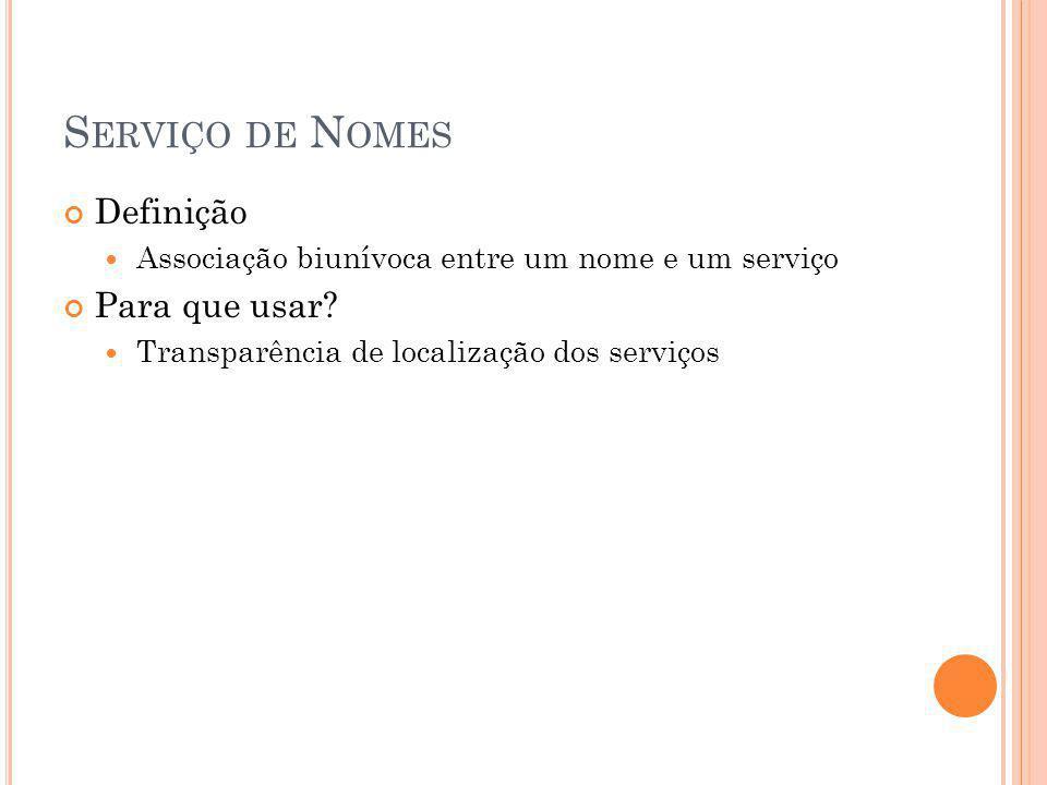 S ERVIÇO DE N OMES Definição Associação biunívoca entre um nome e um serviço Para que usar? Transparência de localização dos serviços