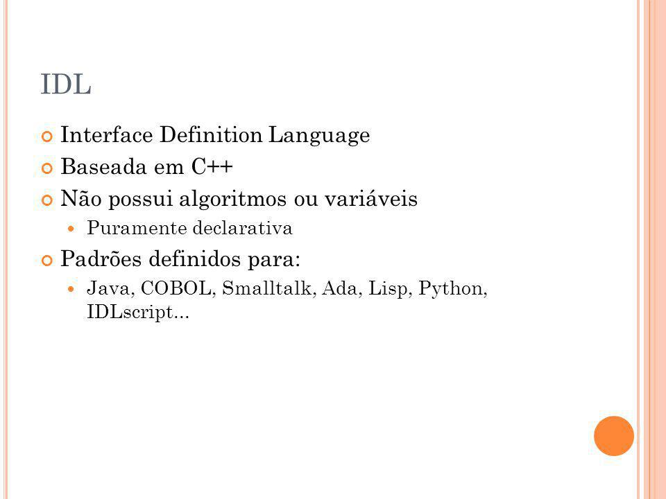 IDL Interface Definition Language Baseada em C++ Não possui algoritmos ou variáveis Puramente declarativa Padrões definidos para: Java, COBOL, Smalltalk, Ada, Lisp, Python, IDLscript...