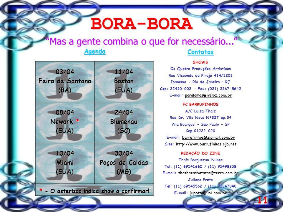 11 BORA-BORA Mas a gente combina o que for necessário... Agenda ContatosSHOWS Os Quatro Produções Artísticas Rua Visconde de Pirajá 414/1201 Ipanema - Rio de Janeiro – RJ Cep: 22410-002 - Fax: (021) 2267-5642 E-mail: paralamas@iveloz.com.brparalamas@iveloz.com.br FC BARRUFINHOS A/C Luiza Thaiz Rua Dr.