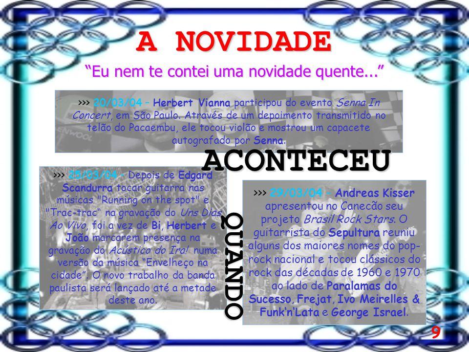 9 A NOVIDADE Eu nem te contei uma novidade quente... >>> 29/03/04 – Andreas Kisser apresentou no Canecão seu projeto Brasil Rock Stars.