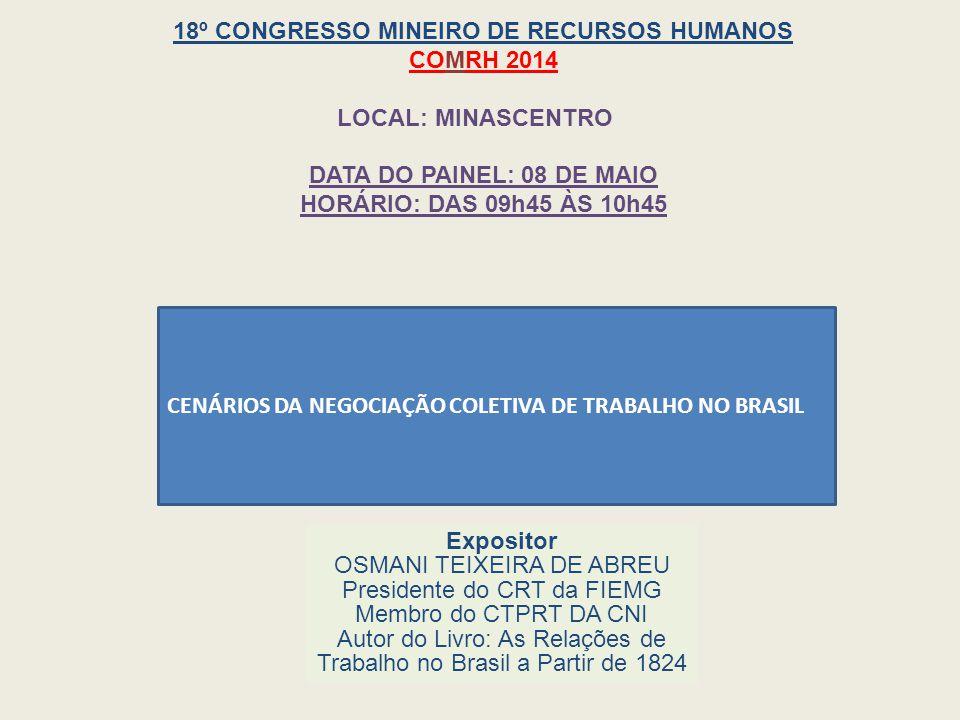 CENÁRIOS DA NEGOCIAÇÃO COLETIVA DE TRABALHO NO BRASIL Expositor OSMANI TEIXEIRA DE ABREU Presidente do CRT da FIEMG Membro do CTPRT DA CNI Autor do Livro: As Relações de Trabalho no Brasil a Partir de 1824 18º CONGRESSO MINEIRO DE RECURSOS HUMANOS COMRH 2014 LOCAL: MINASCENTRO DATA DO PAINEL: 08 DE MAIO HORÁRIO: DAS 09h45 ÀS 10h45