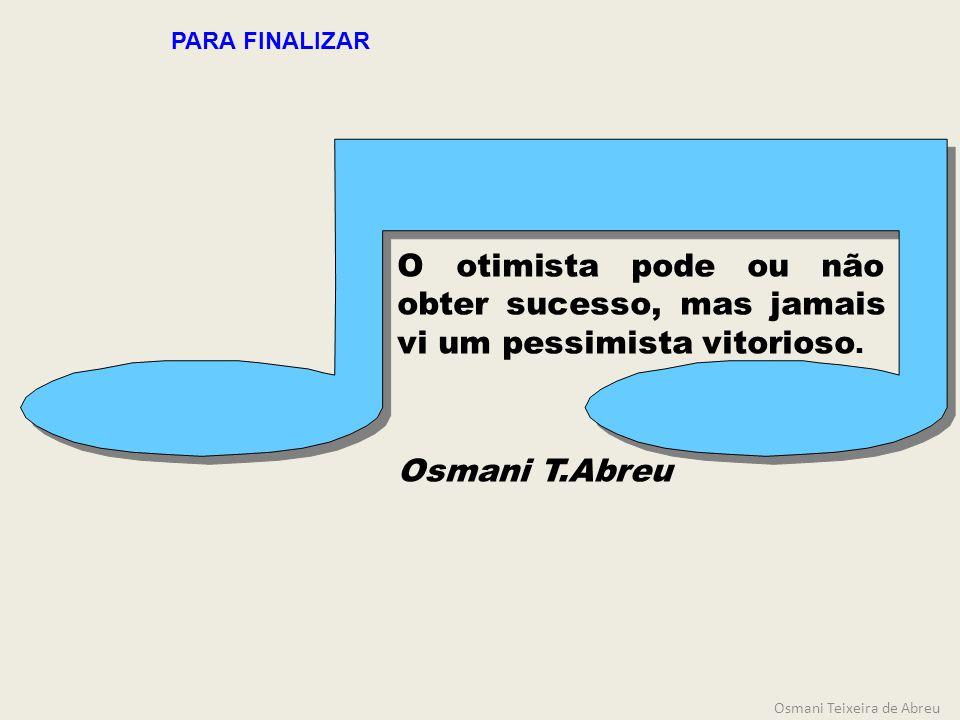 O otimista pode ou não obter sucesso, mas jamais vi um pessimista vitorioso. Osmani T.Abreu PARA FINALIZAR