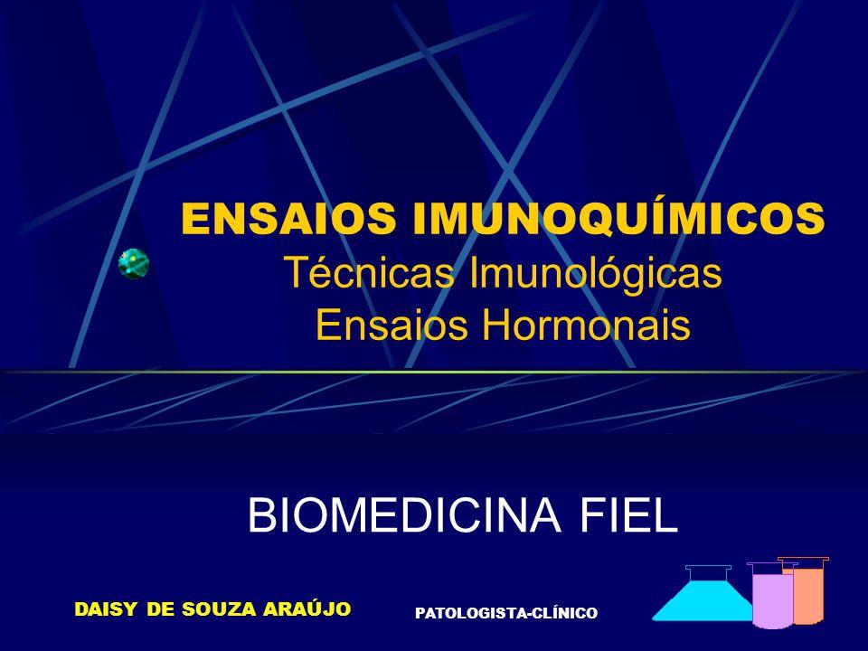 ENSAIOS IMUNOQUÍMICOS Técnicas Imunológicas Ensaios Hormonais BIOMEDICINA FIEL DAISY DE SOUZA ARAÚJO PATOLOGISTA-CLÍNICO