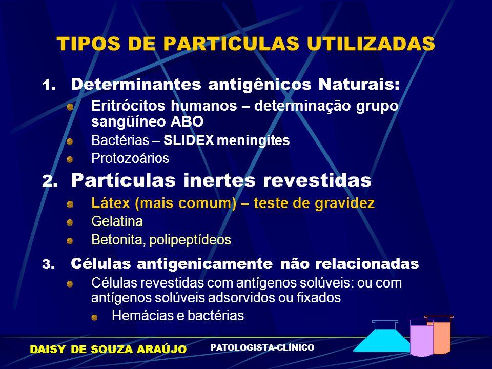 DAISY DE SOUZA ARAÚJO PATOLOGISTA-CLÍNICO TIPOS DE PARTICULAS UTILIZADAS 1. Determinantes antigênicos Naturais: Eritrócitos humanos – determinação gru
