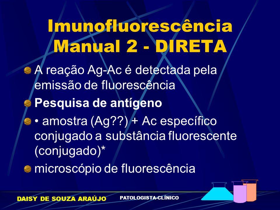 DAISY DE SOUZA ARAÚJO PATOLOGISTA-CLÍNICO Imunofluorescência Manual 2 - DIRETA A reação Ag-Ac é detectada pela emissão de fluorescência Pesquisa de an