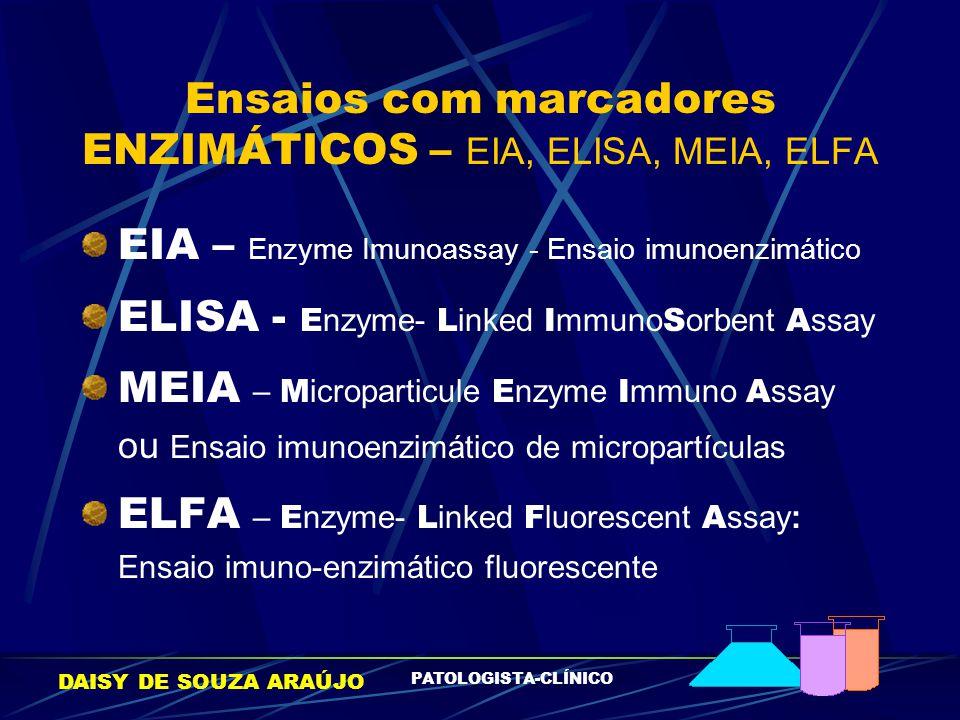 DAISY DE SOUZA ARAÚJO PATOLOGISTA-CLÍNICO Ensaios com marcadores ENZIMÁTICOS – EIA, ELISA, MEIA, ELFA EIA – Enzyme Imunoassay - Ensaio imunoenzimático