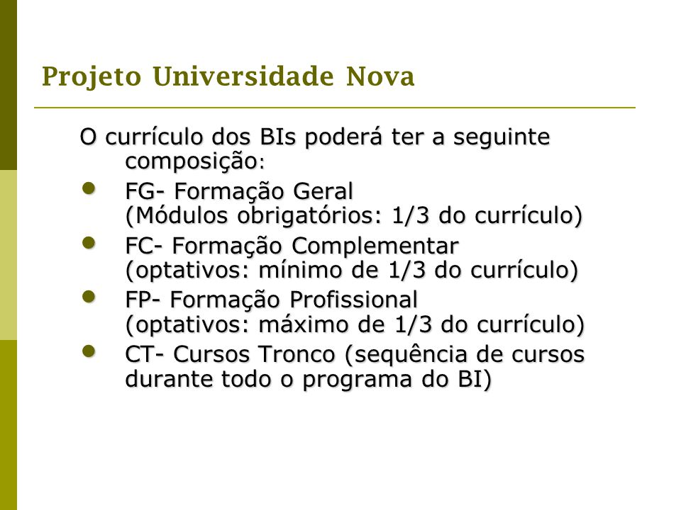 Projeto Universidade Nova O currículo dos BIs poderá ter a seguinte composição : FG- Formação Geral (Módulos obrigatórios: 1/3 do currículo) FG- Forma