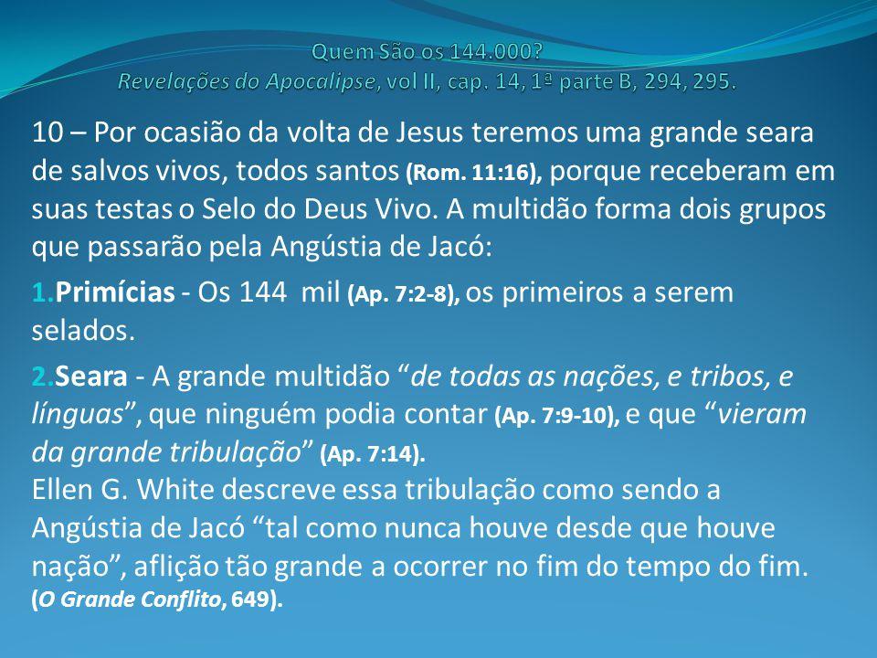 10 – Por ocasião da volta de Jesus teremos uma grande seara de salvos vivos, todos santos (Rom. 11:16), porque receberam em suas testas o Selo do Deus