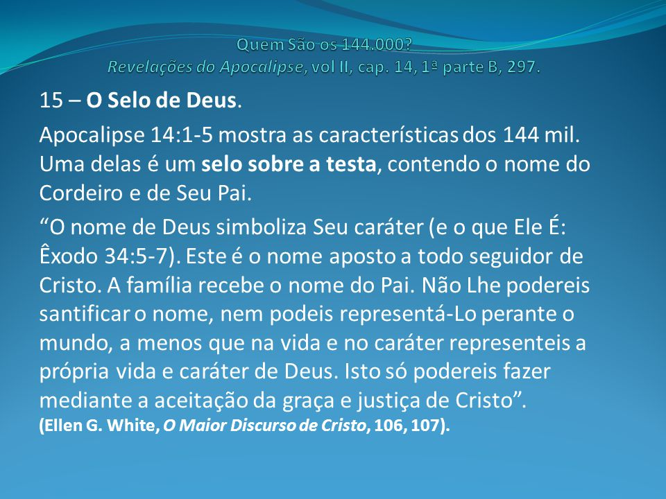 15 – O Selo de Deus. Apocalipse 14:1-5 mostra as características dos 144 mil. Uma delas é um selo sobre a testa, contendo o nome do Cordeiro e de Seu