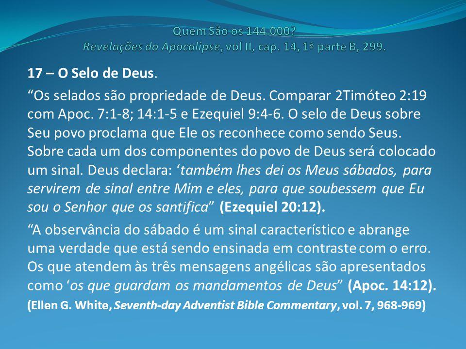 """17 – O Selo de Deus. """"Os selados são propriedade de Deus. Comparar 2Timóteo 2:19 com Apoc. 7:1-8; 14:1-5 e Ezequiel 9:4-6. O selo de Deus sobre Seu po"""