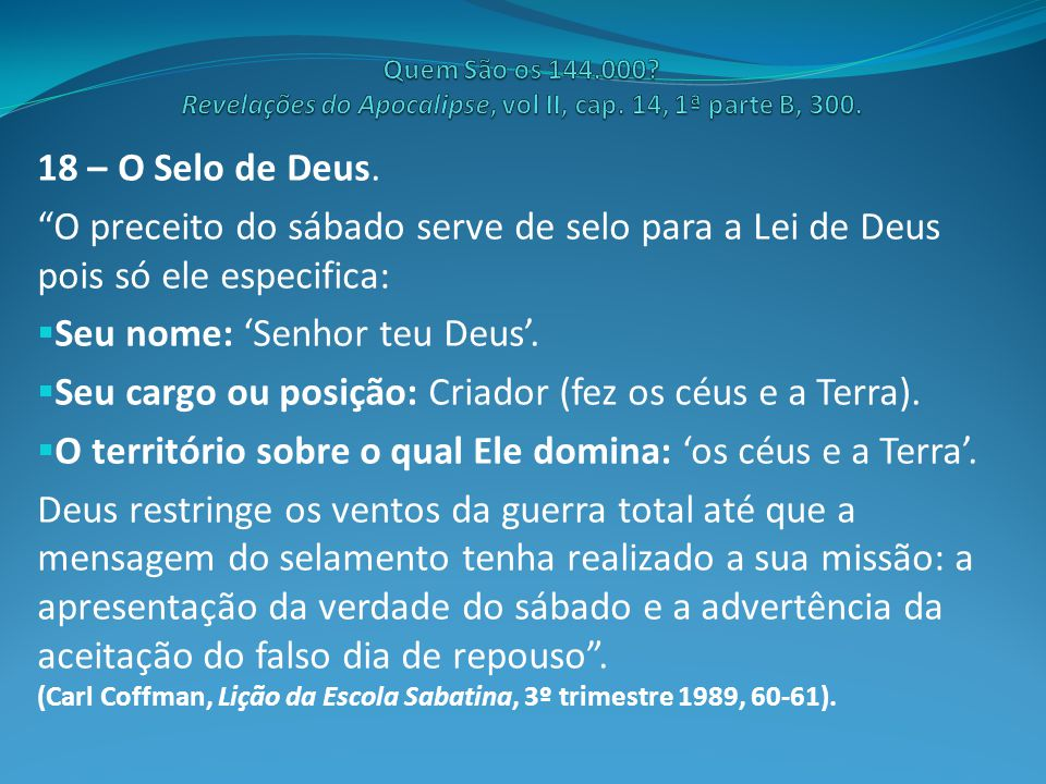 """18 – O Selo de Deus. """"O preceito do sábado serve de selo para a Lei de Deus pois só ele especifica:  Seu nome: 'Senhor teu Deus'.  Seu cargo ou posi"""