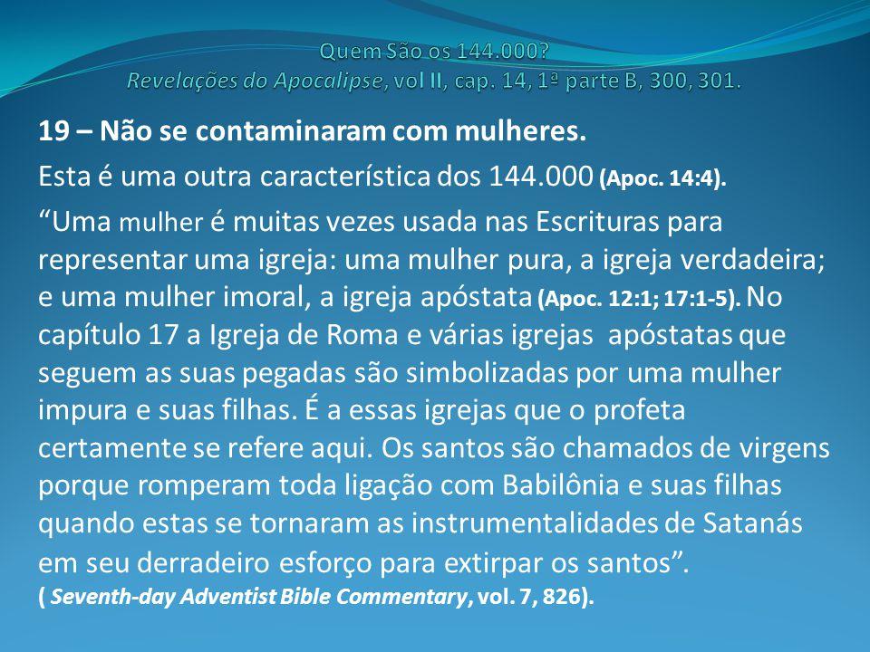 """19 – Não se contaminaram com mulheres. Esta é uma outra característica dos 144.000 (Apoc. 14:4). """"Uma mulher é muitas vezes usada nas Escrituras para"""