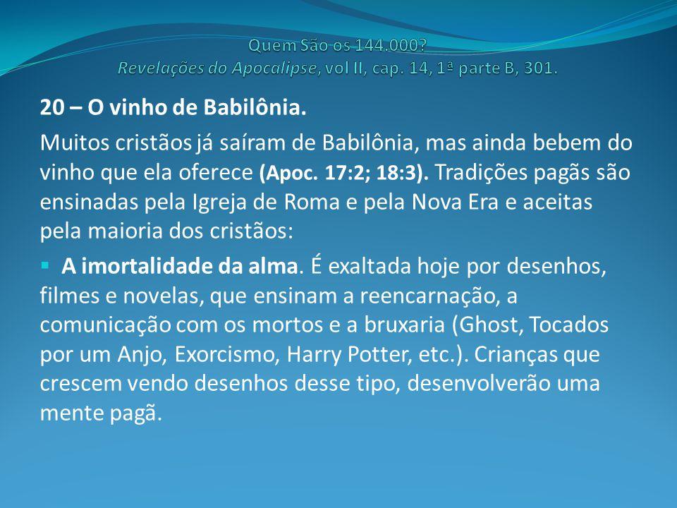 20 – O vinho de Babilônia. Muitos cristãos já saíram de Babilônia, mas ainda bebem do vinho que ela oferece (Apoc. 17:2; 18:3). Tradições pagãs são en