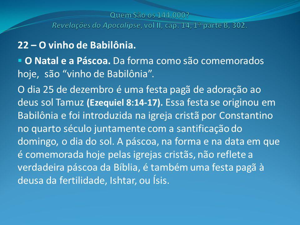 """22 – O vinho de Babilônia.  O Natal e a Páscoa. Da forma como são comemorados hoje, são """"vinho de Babilônia"""". O dia 25 de dezembro é uma festa pagã d"""
