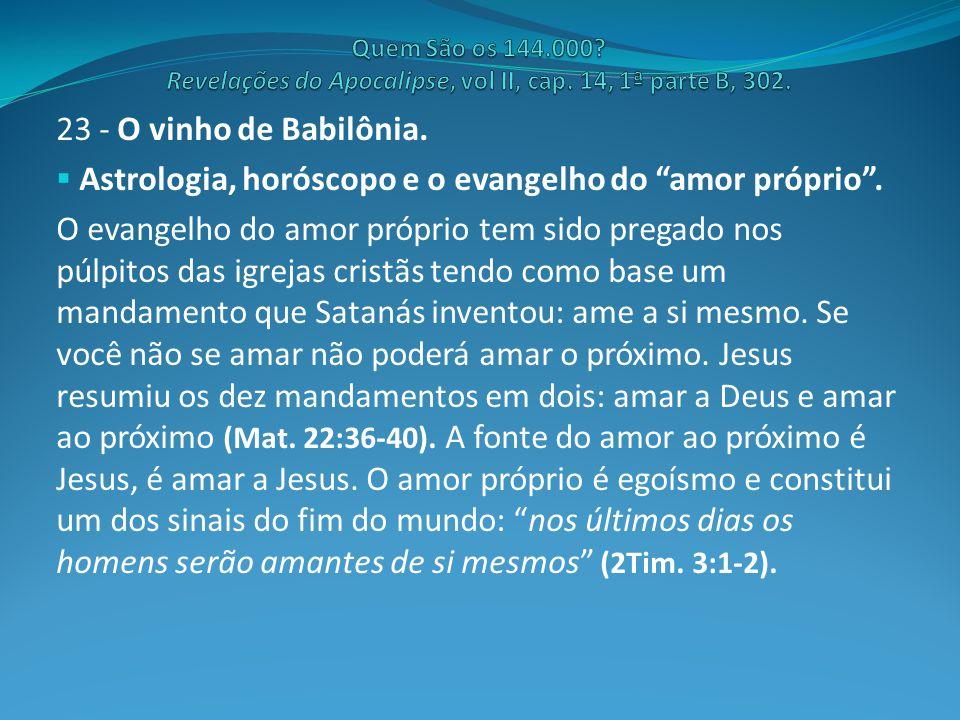 """23 - O vinho de Babilônia.  Astrologia, horóscopo e o evangelho do """"amor próprio"""". O evangelho do amor próprio tem sido pregado nos púlpitos das igre"""