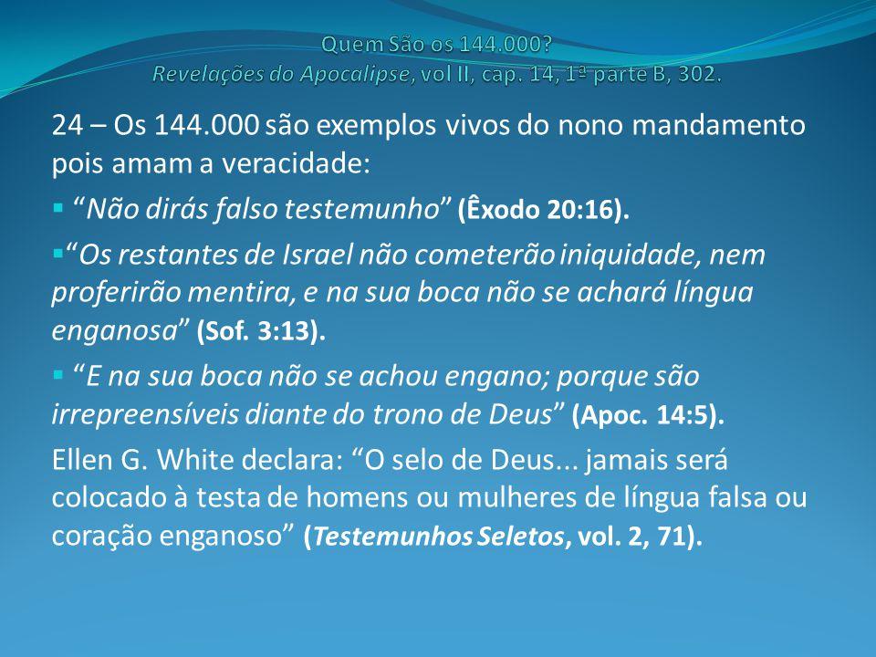 """24 – Os 144.000 são exemplos vivos do nono mandamento pois amam a veracidade:  """"Não dirás falso testemunho"""" (Êxodo 20:16).  """"Os restantes de Israel"""