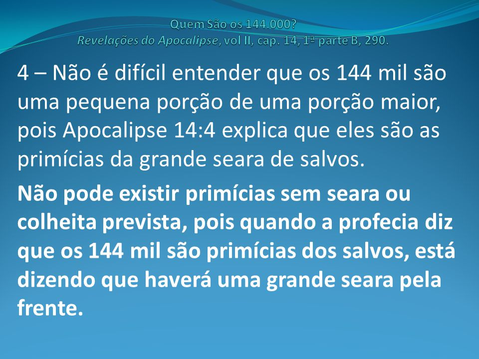 4 – Não é difícil entender que os 144 mil são uma pequena porção de uma porção maior, pois Apocalipse 14:4 explica que eles são as primícias da grande seara de salvos.