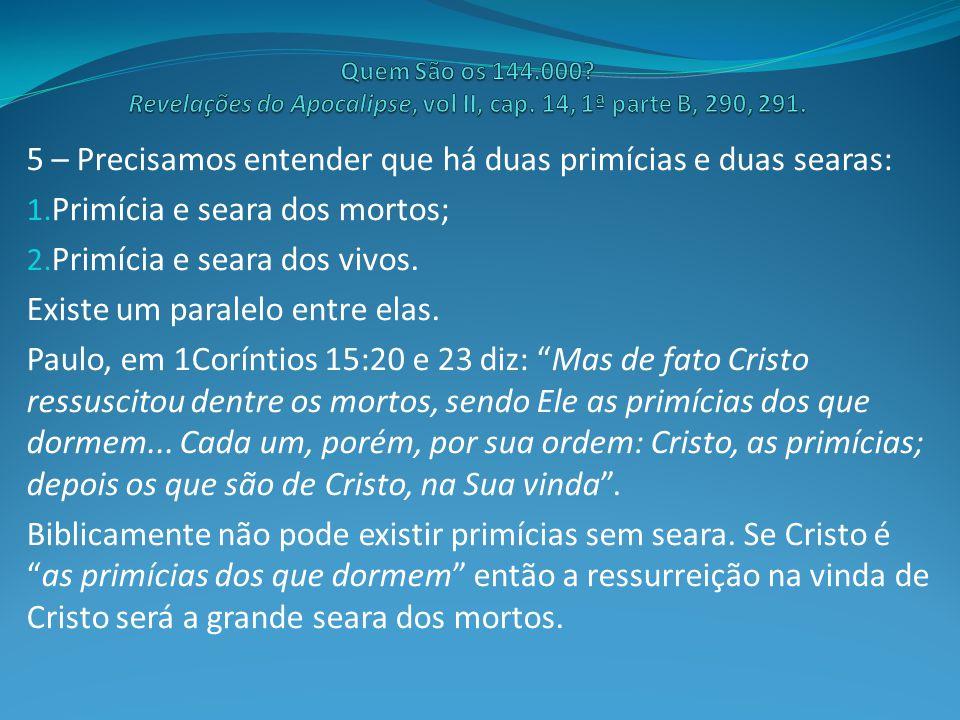 5 – Precisamos entender que há duas primícias e duas searas: 1. Primícia e seara dos mortos; 2. Primícia e seara dos vivos. Existe um paralelo entre e