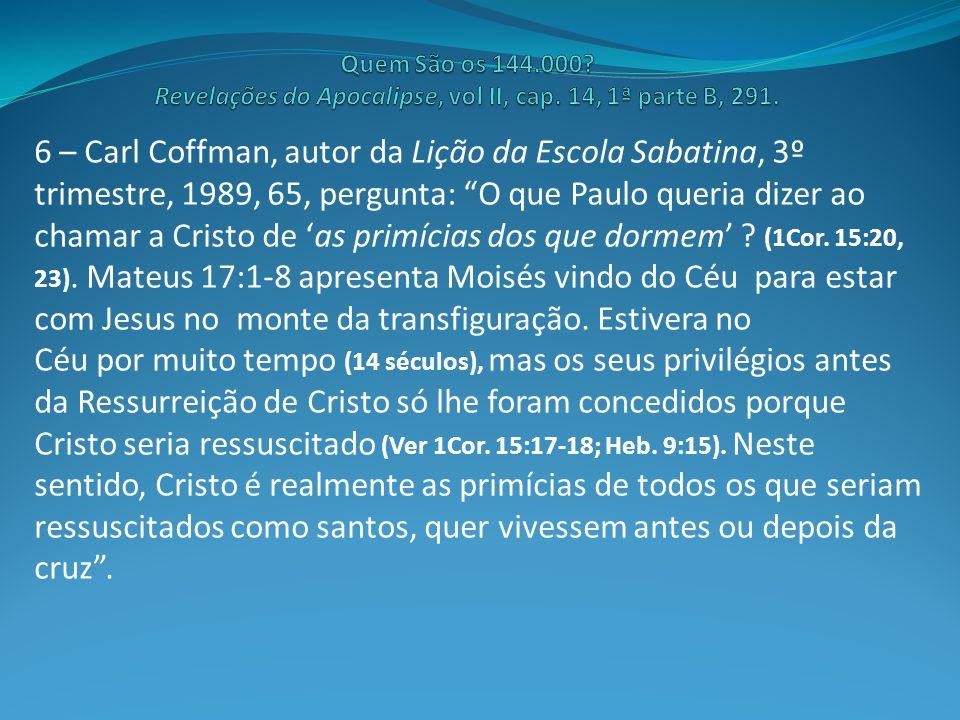 6 – Carl Coffman, autor da Lição da Escola Sabatina, 3º trimestre, 1989, 65, pergunta: O que Paulo queria dizer ao chamar a Cristo de 'as primícias dos que dormem' .