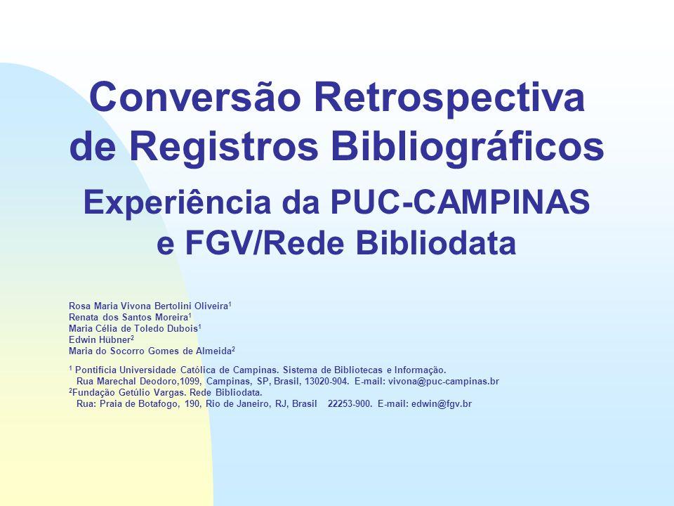 Conversão Retrospectiva de Registros Bibliográficos Experiência da PUC-CAMPINAS e FGV/Rede Bibliodata Rosa Maria Vivona Bertolini Oliveira 1 Renata do