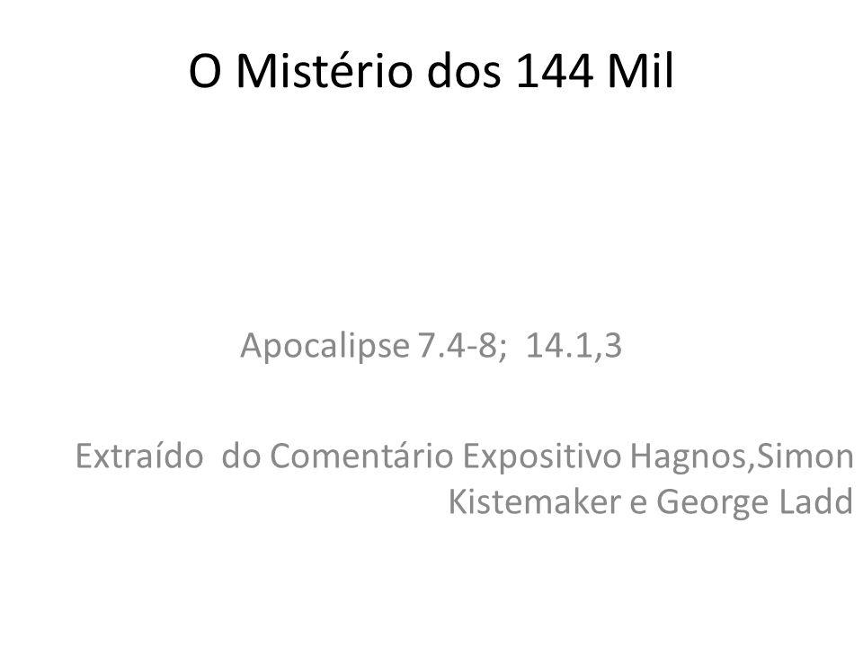 O Mistério dos 144 Mil Apocalipse 7.4-8; 14.1,3 Extraído do Comentário Expositivo Hagnos,Simon Kistemaker e George Ladd