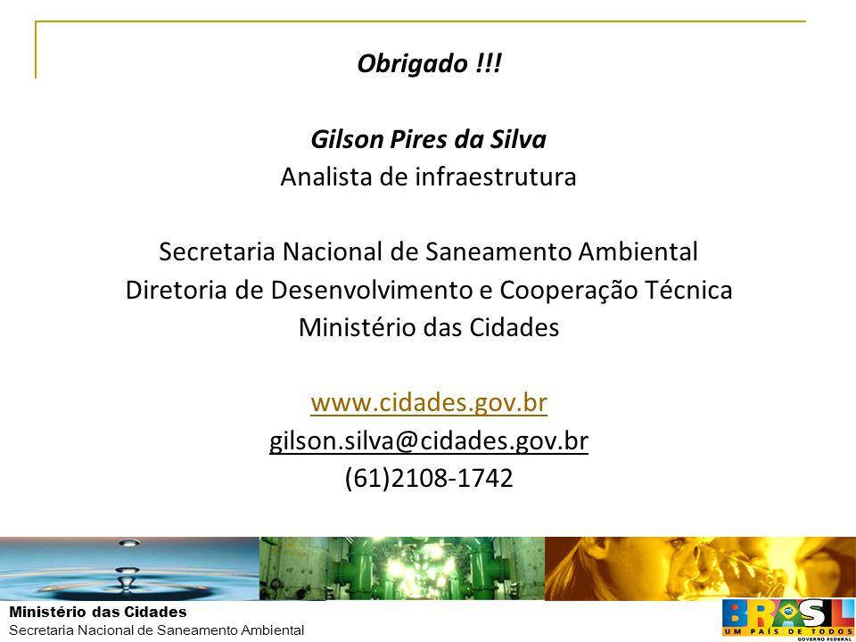 Ministério das Cidades Secretaria Nacional de Saneamento Ambiental Obrigado !!! Gilson Pires da Silva Analista de infraestrutura Secretaria Nacional d