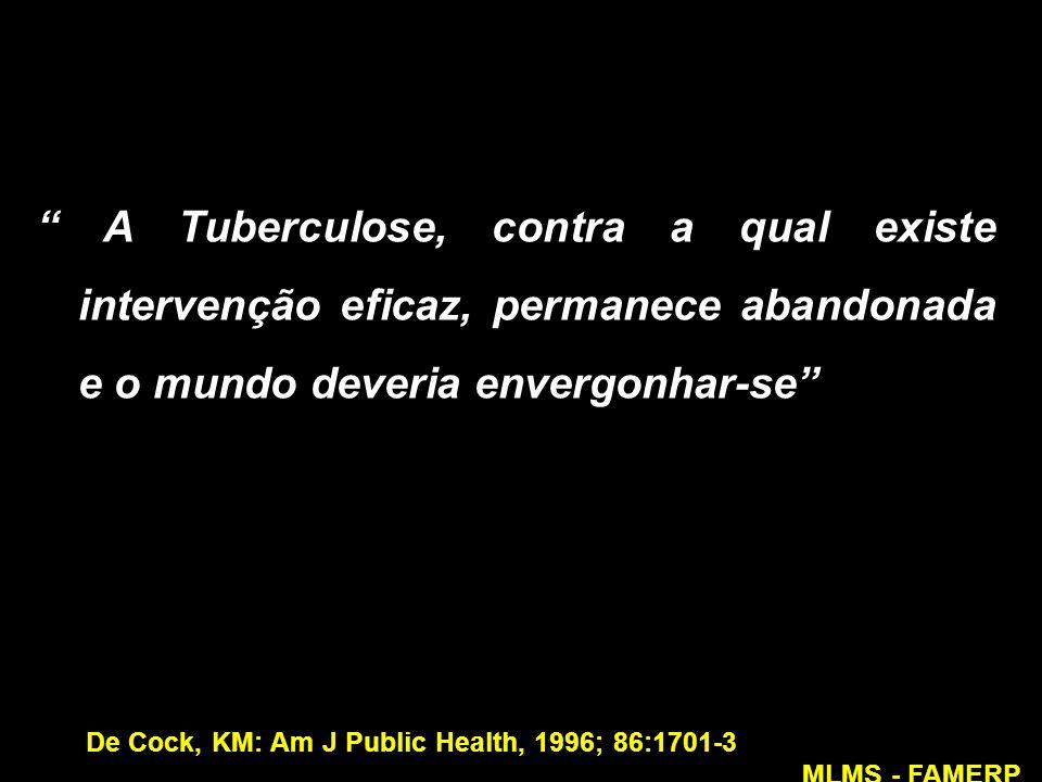 """"""" A Tuberculose, contra a qual existe intervenção eficaz, permanece abandonada e o mundo deveria envergonhar-se"""" De Cock, KM: Am J Public Health, 1996"""