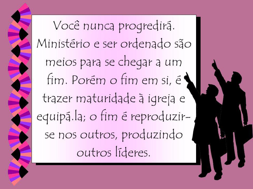 Então, o ministério não é um fim em si mesmo, é um meio para se chegar a um fim. Se você usa o ministério como um fim, se seu alvo é ser ordenado e qu