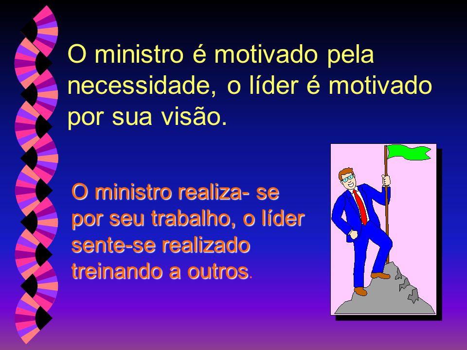  O ministro vê em todos disposição de cumprir a tarefa, o dirigente vê em todos términos de treinamento.  O ministro pastoreia, para que os líderes