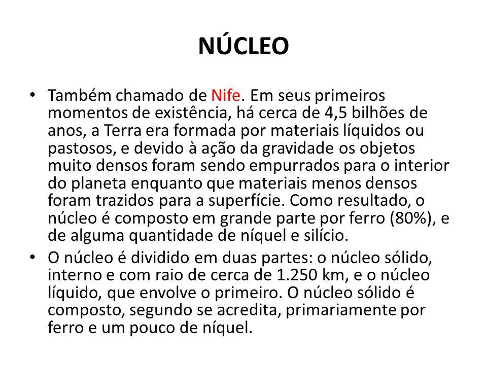 NÚCLEO Também chamado de Nife. Em seus primeiros momentos de existência, há cerca de 4,5 bilhões de anos, a Terra era formada por materiais líquidos o