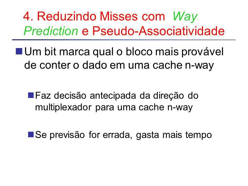 4. Reduzindo Misses com Way Prediction e Pseudo-Associatividade Um bit marca qual o bloco mais provável de conter o dado em uma cache n-way Faz decisã