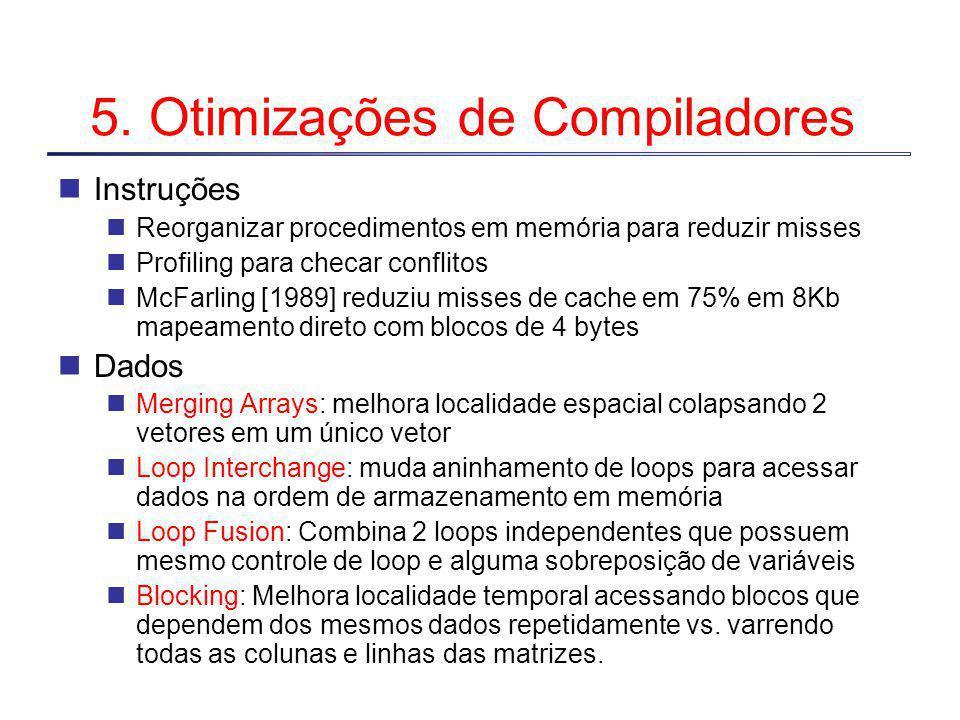 5. Otimizações de Compiladores Instruções Reorganizar procedimentos em memória para reduzir misses Profiling para checar conflitos McFarling [1989] re