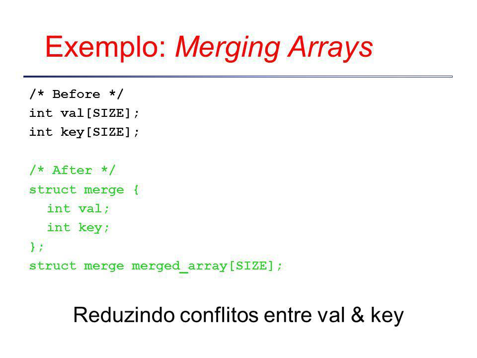 Exemplo: Merging Arrays /* Before */ int val[SIZE]; int key[SIZE]; /* After */ struct merge { int val; int key; }; struct merge merged_array[SIZE]; Re
