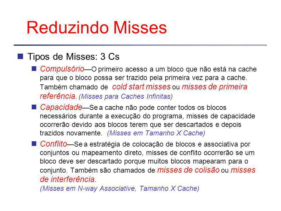 Reduzindo Misses Tipos de Misses: 3 Cs Compulsório —O primeiro acesso a um bloco que não está na cache para que o bloco possa ser trazido pela primeira vez para a cache.